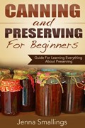 Canning and Preserving for Beginners: Guide For Learning Everything About Preserving   Jenna Smallings  