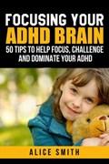 Focusing Your ADHD Brain   Alice Smith  