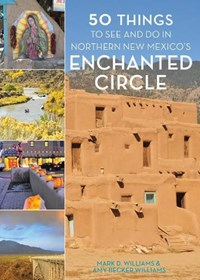 50 Things to See and Do in Northern New Mexico's Enchanted Circle | Mark D. Williams ; Amy Becker Williams |