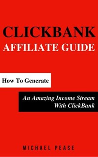 ClickBank Affiliate Guide: How To Generate An Amazing Income Stream With ClickBank   Michael Pease  