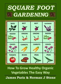 Square Foot Gardening: How To Grow Healthy Organic Vegetables The Easy Way | James Paris ; Norman J Stone |