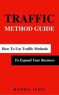 Traffic Methods Guide: How To Use Traffic Methods To Expand Your Business | Michael Pease |