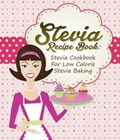 Stevia Recipe Book: Stevia Cookbook For Low Calorie Stevia Baking | Dom Milner ; Sam Milner |