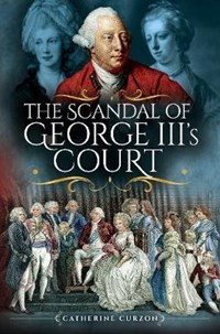 The Scandal of George III's Court   Catherine Curzon  