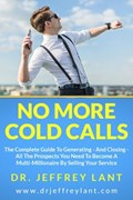 No More Cold Calls: The Complete Guide To Generating — And Closing — All The Prospects You Need To Become A Multi-Millionaire By Selling Your Service | Jeffrey Lant |
