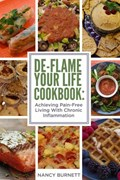 De-Flame Your Life Cookbook: Achieving Pain-Free Living With Chronic Inflammation | Nancy Burnett |
