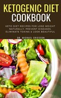 Ketogenic Diet Cookbook: Keto Diet Recipes For Lose Weight Naturally, Prevent Diseases, Eliminate Toxins & Look Beautiful | Dr. Michael Ericsson |