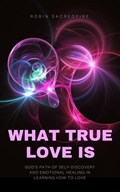 What True Love Is: God's Path of Self-Discovery and Emotional Healing in Learning How to Love | Robin Sacredfire |