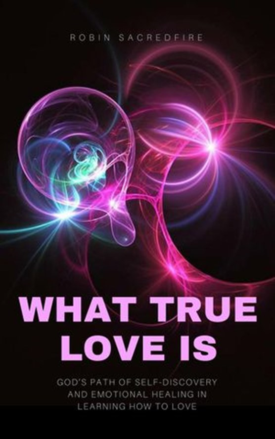 What True Love Is: God's Path of Self-Discovery and Emotional Healing in Learning How to Love