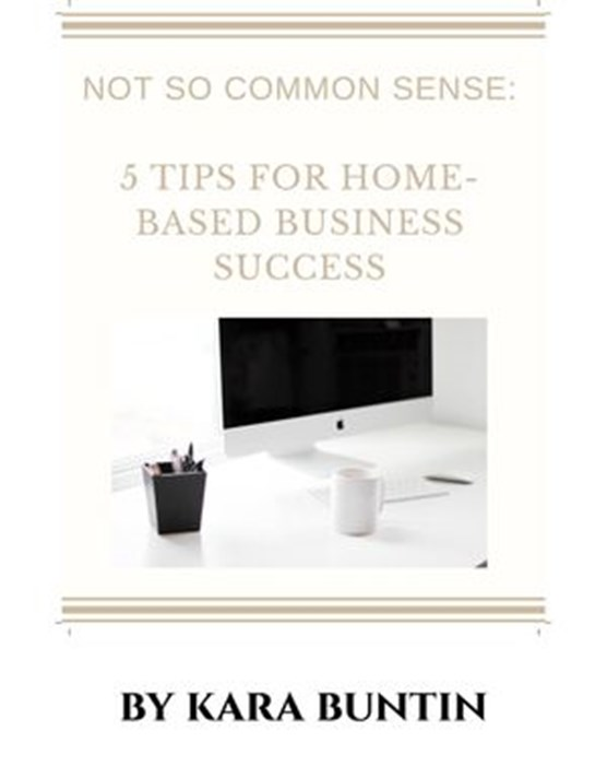 Not So Common Sense: Five Tips For Home- Based Business Success