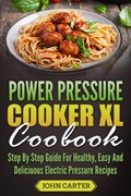 Power Pressure Cooker XL Cookbook: Step By Step Guide For Healthy, Easy And Delicious Electric Pressure Recipes | John Carter |