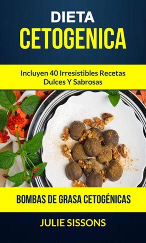 Dieta cetogenica: Bombas de grasa Cetogénicas: Incluyen 40 irresistibles recetas dulces y sabrosas.