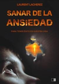 Sanar de la Ansiedad : Para tener éxito en vuestra vida | Laurent Lacherez |
