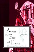 Across the Face of France Liberation and Recovery, 1944-63 | James A. Huston |
