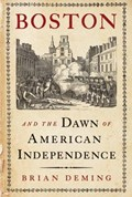 Boston and the Dawn of American Independence | Brian Deming |