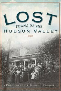 Lost Towns of the Hudson Valley | Wesley Gottlcok |