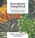 Succulents Simplified: Growing, Designing and Crafting with 100 Easy-Care Varieties   Debra Lee Baldwin  