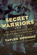 Secret Warriors - The Spies, Scientists and Code Breakers of World War I | Taylor Downing |