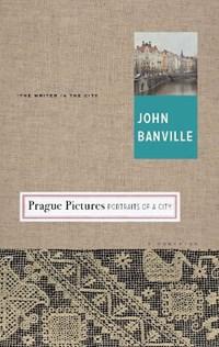 Prague Pictures   John Banville  