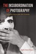 The Insubordination of Photography   Angeles Donoso Macaya  