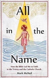 All in the Name: How the Bible Led Me to Faith in the Trinity and the Catholic Church | Mark McNeil |