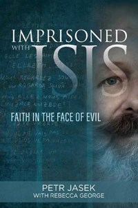 Imprisoned with Isis: Faith in the Face of Evil   Petr Jasek  