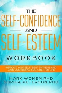 The Self-Confidence and Self-Esteem Workbook: Improve Yourself, Beat Shyness and Gain Confidence For a Better Life | Sophia Peterson Phd |