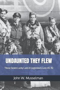 Undaunted They Flew: Those Seven Lucky Lads in Legendary Lanc AS-R2   John W. Musselman  