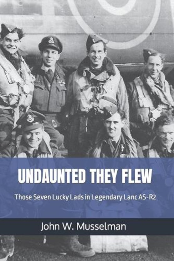 Undaunted They Flew: Those Seven Lucky Lads in Legendary Lanc AS-R2