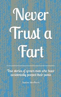 Never Trust a Fart: True stories of grown men who have accidentally pooped their pants   Jason Herbert  