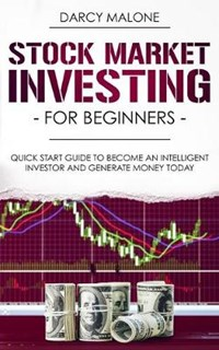 Stock Market Investing for Beginners: Quick Start Guide to Become an Intelligent Investor and Generate Money Today | Darcy Malone |