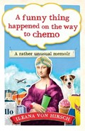 A Funny Thing Happened on the Way to Chemo   Ileana Von Hirsch  