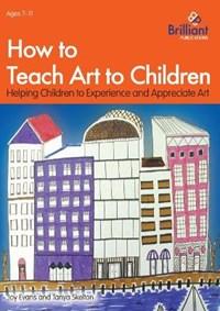 How to Teach Art to Children | Joy Evans ; Tanya Skelton |