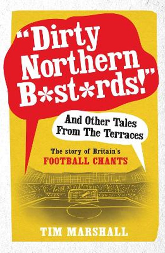 """""""Dirty Northern B*st*rds"""" And Other Tales From The Terraces"""