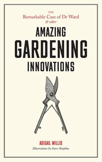 The Remarkable Case of Dr Ward and other Amazing Gardening Innovations   Dave (illustrator) Hopkins  