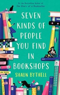 Seven Kinds of People You Find in Bookshops   Shaun Bythell  
