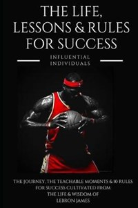 Lebron James: The Life, Lessons & Rules for Success | Influential Individuals |