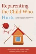 Reparenting the Child Who Hurts | Gordon, Christine ; Archer, Caroline |