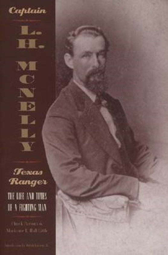 Captain L.H Mcnelly - Texas Ranger: The Life And Times Of A Fighting Man (Paperback)