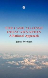 The Case Against Reincarnation   James Webster  