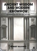 Ancient Wisdom and Modern Knowhow : Learning to Live with Uncertainty   Robert Maxwell  
