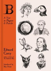 B: A Year in Plagues and Pencils | Edward Carey |