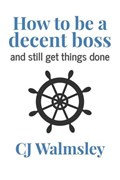How to Be a Decent Boss – And Still Get Things Done | Cj Walmsley |