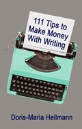 111 Tips to Make Money With Writing: The Art of Making a Living Full-time Writing | Doris-Maria Heilmann |