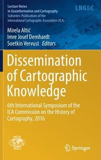 Dissemination of Cartographic Knowledge | Mirela Altic ; Imre Josef Demhardt ; Soetkin Vervust |
