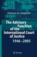 The Advisory Function of the International Court of Justice 1946 - 2005   Mahasen Mohammad Aljaghoub  