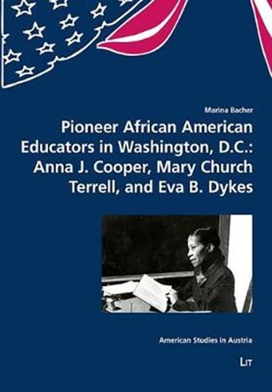 Pioneer African American Educators in Washington, D.C.: Anna J. Cooper, Mary Church Terrell, and Eva B. Dykes