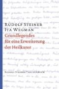 Grundlegendes für eine Erweiterung der Heilkunst nach geisteswissenschaftlichen Erkenntnissen | Steiner, Rudolf ; Wegman, Ita |