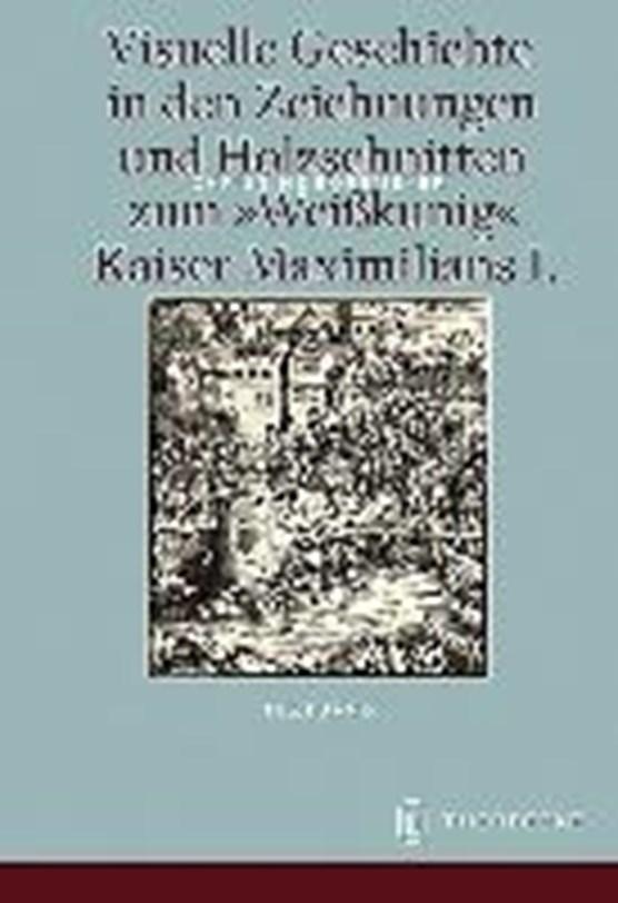 Visuelle Geschichte in den Zeichnungen und Holzschnitten zum <Weißkunig> Kaiser Maximilians I.