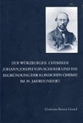 Der Würzburger Chemiker Johann Joseph von Scherer und die Begründung der Klinischen Chemie im 19. Jahrhundert   Christina R Grund  